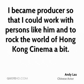 I became producer so that I could work with persons like him and to rock the world of Hong Kong Cinema a bit.