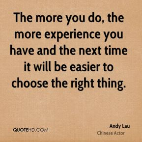 The more you do, the more experience you have and the next time it will be easier to choose the right thing.