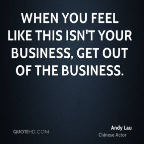 When you feel like this isn't your business, get out of the business.