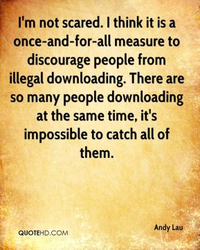 Andy Lau - I'm not scared. I think it is a once-and-for-all measure to discourage people from illegal downloading. There are so many people downloading at the same time, it's impossible to catch all of them.