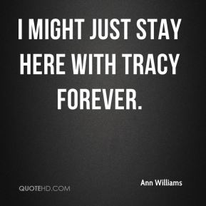 I might just stay here with Tracy forever.