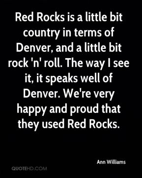 Ann Williams - Red Rocks is a little bit country in terms of Denver, and a little bit rock 'n' roll. The way I see it, it speaks well of Denver. We're very happy and proud that they used Red Rocks.