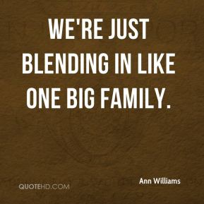 Ann Williams - We're just blending in like one big family.