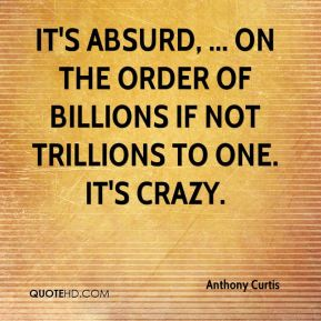 Anthony Curtis - It's absurd, ... on the order of billions if not trillions to one. It's crazy.