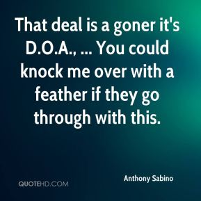 Anthony Sabino - That deal is a goner it's D.O.A., ... You could knock me over with a feather if they go through with this.