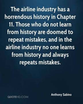 Anthony Sabino - The airline industry has a horrendous history in Chapter 11. Those who do not learn from history are doomed to repeat mistakes, and in the airline industry no one learns from history and always repeats mistakes.