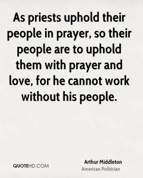 As priests uphold their people in prayer, so their people are to uphold them with prayer and love, for he cannot work without his people.