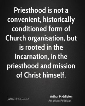 Priesthood is not a convenient, historically conditioned form of Church organisation, but is rooted in the Incarnation, in the priesthood and mission of Christ himself.