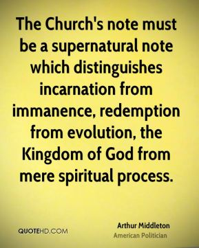 Arthur Middleton - The Church's note must be a supernatural note which distinguishes incarnation from immanence, redemption from evolution, the Kingdom of God from mere spiritual process.