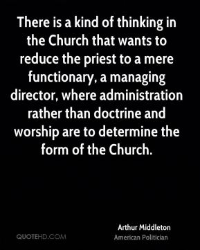 There is a kind of thinking in the Church that wants to reduce the priest to a mere functionary, a managing director, where administration rather than doctrine and worship are to determine the form of the Church.