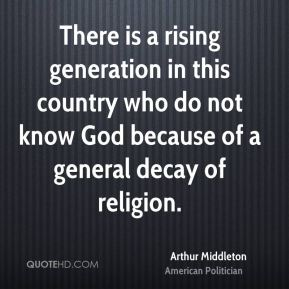 Arthur Middleton - There is a rising generation in this country who do not know God because of a general decay of religion.