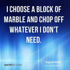 Auguste Rodin - I choose a block of marble and chop off whatever I don't need.