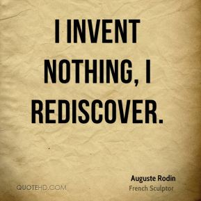 Auguste Rodin - I invent nothing, I rediscover.