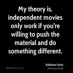 Balthazar Getty - My theory is, independent movies only work if you're willing to push the material and do something different.