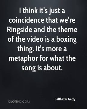 Balthazar Getty - I think it's just a coincidence that we're Ringside and the theme of the video is a boxing thing. It's more a metaphor for what the song is about.