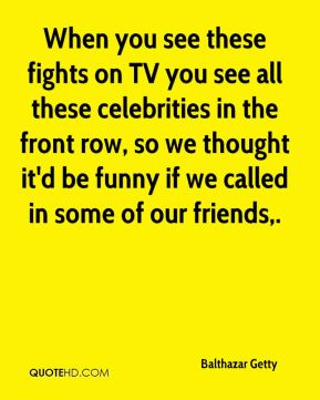 Balthazar Getty - When you see these fights on TV you see all these celebrities in the front row, so we thought it'd be funny if we called in some of our friends.