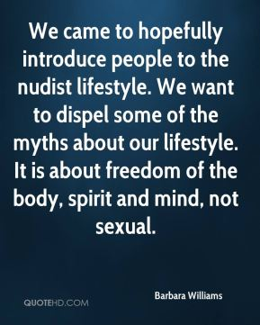 Barbara Williams - We came to hopefully introduce people to the nudist lifestyle. We want to dispel some of the myths about our lifestyle. It is about freedom of the body, spirit and mind, not sexual.