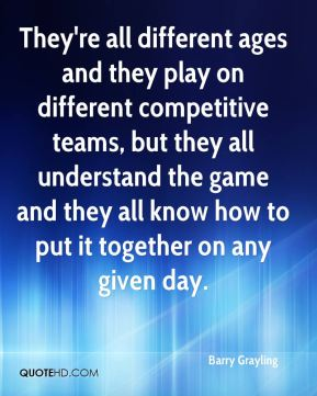 Barry Grayling - They're all different ages and they play on different competitive teams, but they all understand the game and they all know how to put it together on any given day.