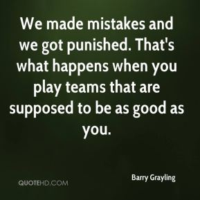 Barry Grayling - We made mistakes and we got punished. That's what happens when you play teams that are supposed to be as good as you.