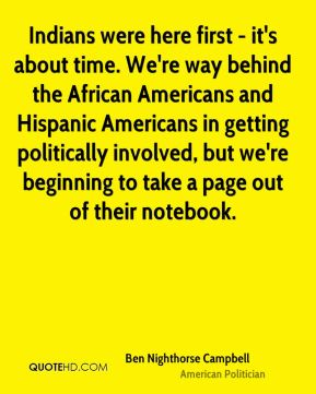 Ben Nighthorse Campbell - Indians were here first - it's about time. We're way behind the African Americans and Hispanic Americans in getting politically involved, but we're beginning to take a page out of their notebook.