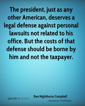 Ben Nighthorse Campbell - The president, just as any other American, deserves a legal defense against personal lawsuits not related to his office. But the costs of that defense should be borne by him and not the taxpayer.