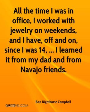 Ben Nighthorse Campbell - All the time I was in office, I worked with jewelry on weekends, and I have, off and on, since I was 14, ... I learned it from my dad and from Navajo friends.