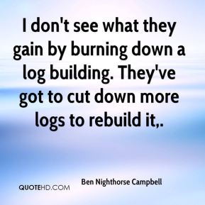 Ben Nighthorse Campbell - I don't see what they gain by burning down a log building. They've got to cut down more logs to rebuild it.