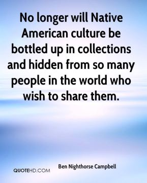Ben Nighthorse Campbell - No longer will Native American culture be bottled up in collections and hidden from so many people in the world who wish to share them.