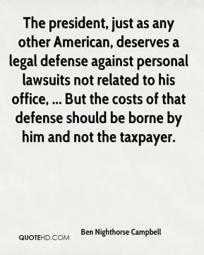 The president, just as any other American, deserves a legal defense against personal lawsuits not related to his office, ... But the costs of that defense should be borne by him and not the taxpayer.