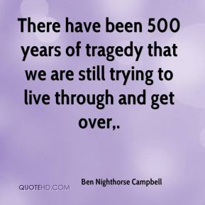 There have been 500 years of tragedy that we are still trying to live through and get over.