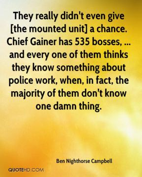 Ben Nighthorse Campbell - They really didn't even give [the mounted unit] a chance. Chief Gainer has 535 bosses, ... and every one of them thinks they know something about police work, when, in fact, the majority of them don't know one damn thing.