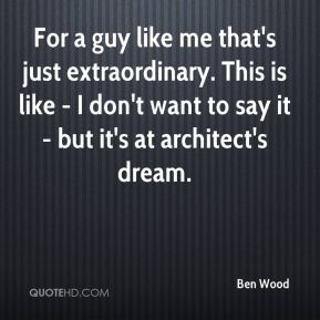 Ben Wood - For a guy like me that's just extraordinary. This is like - I don't want to say it - but it's at architect's dream.