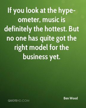 Ben Wood - If you look at the hype-ometer, music is definitely the hottest. But no one has quite got the right model for the business yet.