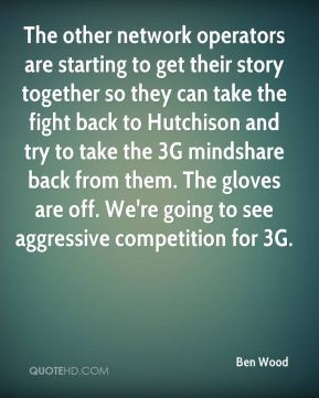 The other network operators are starting to get their story together so they can take the fight back to Hutchison and try to take the 3G mindshare back from them. The gloves are off. We're going to see aggressive competition for 3G.