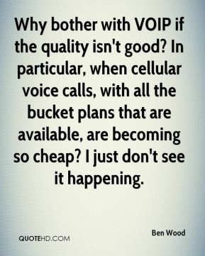 Ben Wood - Why bother with VOIP if the quality isn't good? In particular, when cellular voice calls, with all the bucket plans that are available, are becoming so cheap? I just don't see it happening.