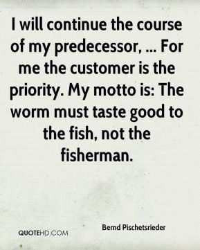 Bernd Pischetsrieder - I will continue the course of my predecessor, ... For me the customer is the priority. My motto is: The worm must taste good to the fish, not the fisherman.