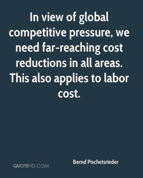 Bernd Pischetsrieder - In view of global competitive pressure, we need far-reaching cost reductions in all areas. This also applies to labor cost.