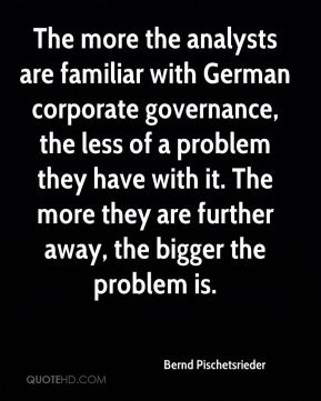 Bernd Pischetsrieder - The more the analysts are familiar with German corporate governance, the less of a problem they have with it. The more they are further away, the bigger the problem is.