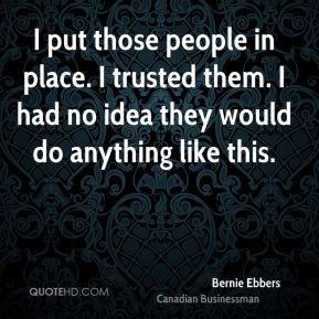Bernie Ebbers - I put those people in place. I trusted them. I had no idea they would do anything like this.