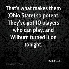 Beth Combs - That's what makes them (Ohio State) so potent. They've got 10 players who can play, and Wilburn turned it on tonight.