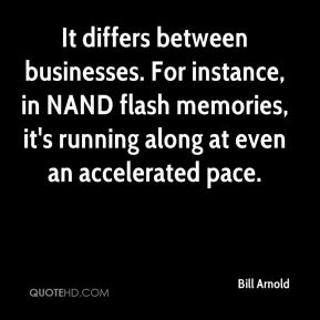 Bill Arnold - It differs between businesses. For instance, in NAND flash memories, it's running along at even an accelerated pace.