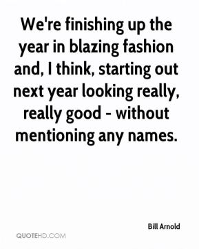 Bill Arnold - We're finishing up the year in blazing fashion and, I think, starting out next year looking really, really good - without mentioning any names.