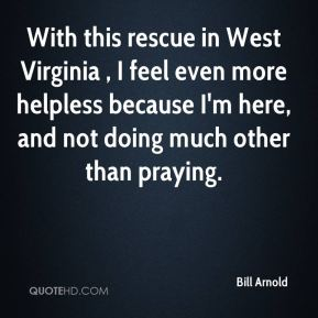 Bill Arnold - With this rescue in West Virginia , I feel even more helpless because I'm here, and not doing much other than praying.