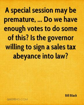 Bill Black - A special session may be premature, ... Do we have enough votes to do some of this? Is the governor willing to sign a sales tax abeyance into law?