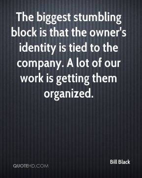 Bill Black - The biggest stumbling block is that the owner's identity is tied to the company. A lot of our work is getting them organized.