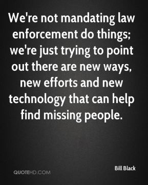 Bill Black - We're not mandating law enforcement do things; we're just trying to point out there are new ways, new efforts and new technology that can help find missing people.