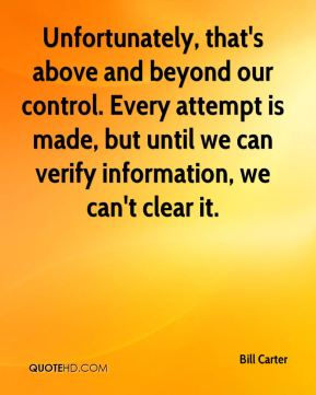 Bill Carter - Unfortunately, that's above and beyond our control. Every attempt is made, but until we can verify information, we can't clear it.