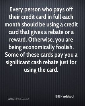 Bill Hardekopf - Every person who pays off their credit card in full each month should be using a credit card that gives a rebate or a reward. Otherwise, you are being economically foolish. Some of these cards pay you a significant cash rebate just for using the card.