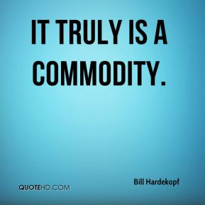 It truly is a commodity.