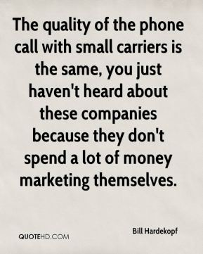 Bill Hardekopf - The quality of the phone call with small carriers is the same, you just haven't heard about these companies because they don't spend a lot of money marketing themselves.